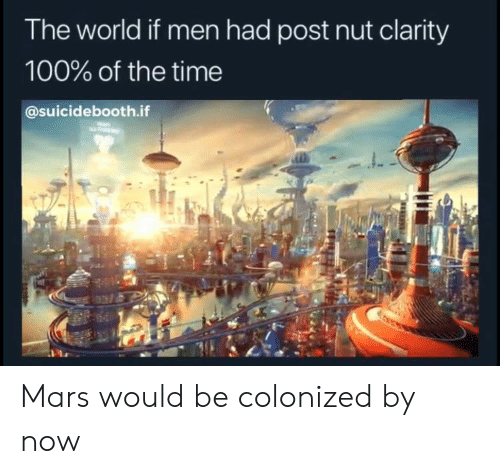 The World If Men Had Post Nut Clarity 100% Of The Time