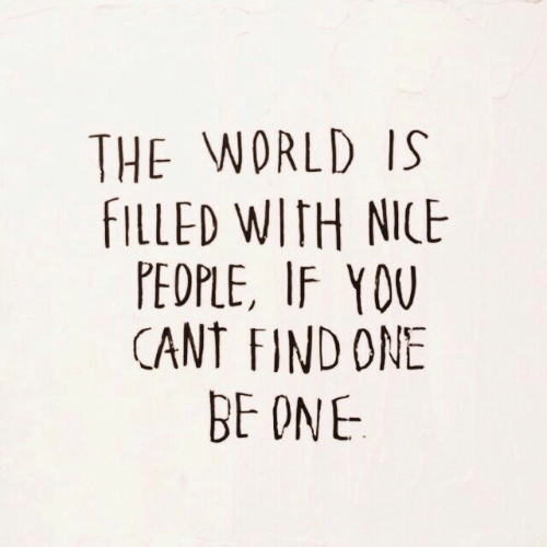 World, Nice, and One: THE WORLD IS  FILLED WITH NICE  PEDPLE, IF YDU  CANT FIND ONE  BE ONE