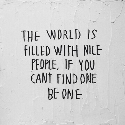 World, Nice, and One: THE WORLD IS  FILLED WITH NICE  PEDPLE, IF YOU  CANT FIND ONE  BE ONE