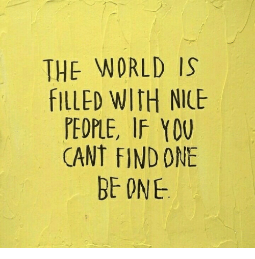 World, Nice, and One: THE WORLD IS  FILLED WITH NICE  PEOPLE, IF Y0U  CANT FIND ONE  BE ONE