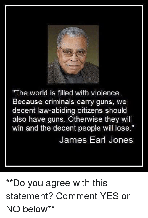 """Guns, Memes, and World: """"The world is filled with violence  Because criminals carry guns, we  decent law-abiding citizens should  also have guns. Otherwise they will  win and the decent people will lose.""""  James Earl Jones **Do you agree with this statement? Comment YES or NO below**"""