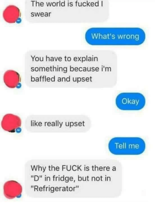 """Fuck, Okay, and Refrigerator: The world is fucked I  swear  What's wrong  You have to explain  something because i'm  baffled and upset  Okay  like really upset  Tell me  Why the FUCK is there a  """"D"""" in fridge, but not in  """"Refrigerator"""""""