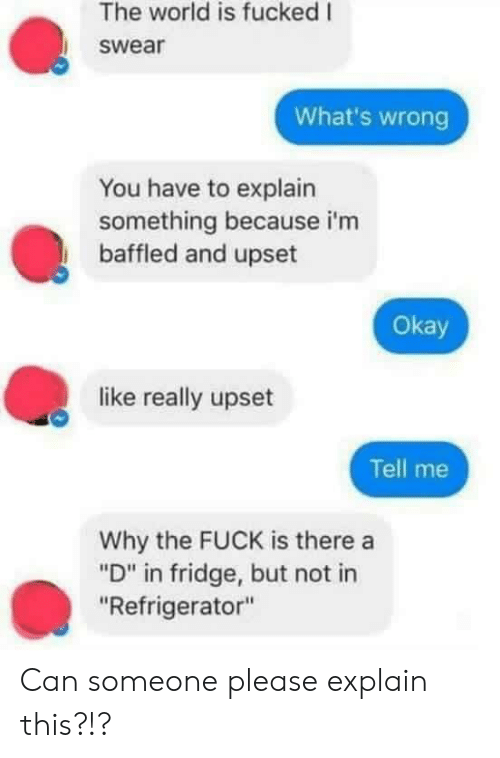 """Fuck, Okay, and Refrigerator: The world is fucked I  swear  What's wrong  You have to explain  something because i'm  baffled and upset  Okay  like really upset  Tell me  Why the FUCK is there a  """"D"""" in fridge, but not in  """"Refrigerator"""" Can someone please explain this?!?"""