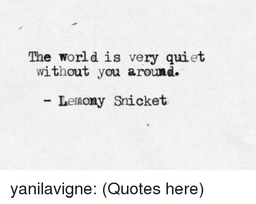 The World Is Very Quiet Without You Around Lenony Snicket