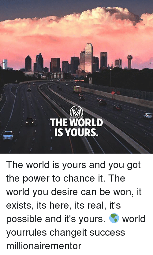 Memes, Power, and World: THE WORLD  IS YOURS.  ONAIRE MENTOR The world is yours and you got the power to chance it. The world you desire can be won, it exists, its here, its real, it's possible and it's yours. 🌎 world yourrules changeit success millionairementor
