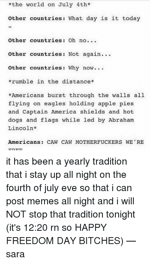 Abraham Lincoln, America, and Apple: *the world on July 4th*  other countries: What day is it today  Other countries: Oh no...  Other countries: Not again. ..  other countries: Why now.  rumble in the distance  *Americans burst through the walls all  flying on eagles holding apple pies  and Captain America shields and hot  dogs and flags while led by Abraham  Lincoln*  Americans: CAW CAW MOTHERFUCKERS WE RE it has been a yearly tradition that i stay up all night on the fourth of july eve so that i can post memes all night and i will NOT stop that tradition tonight (it's 12:20 rn so HAPPY FREEDOM DAY BITCHES) —sara