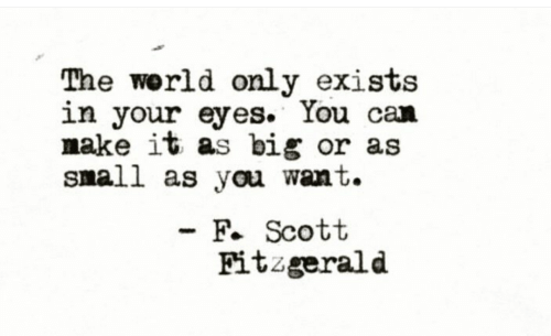 World, Big, and Can: The world only exists  in your eyes. You can  make it as big or as  snall as you want.  - F. Scott  Fitzgerald