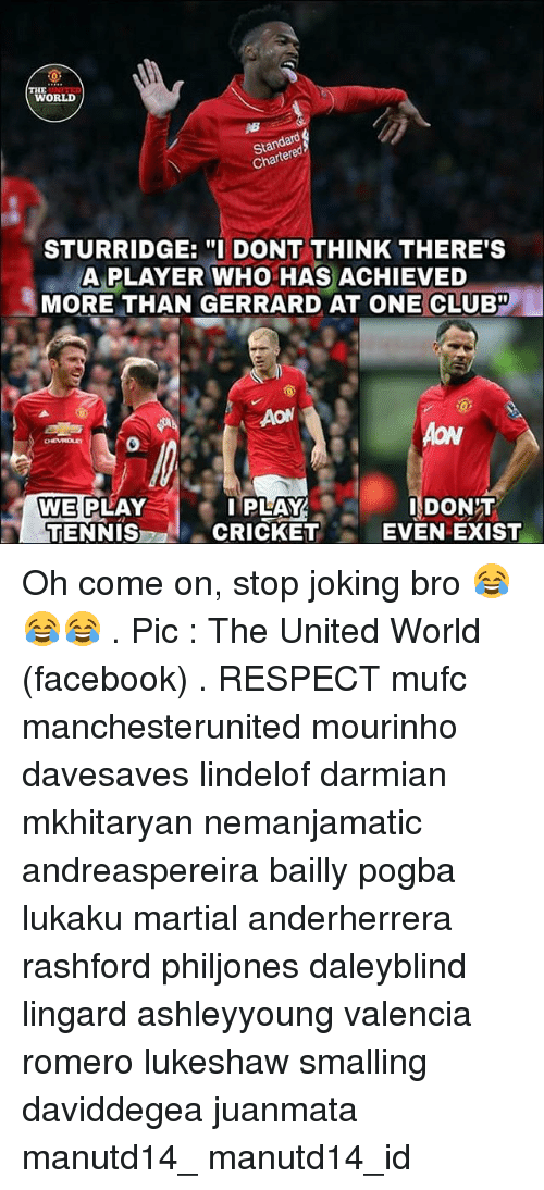 "Club, Facebook, and Memes: THE  WORLD  Standard  Chartered  STURRIDGE:DONT THINK THERE'S  A PLAYER WHO HAS ACHIEVED  MORE THAN GERRARD AT ONE CLUB""  AON  WE PLAY  TENNIS  PLAY  CRICKET  DONIT  EVEN EXIST Oh come on, stop joking bro 😂😂😂 . Pic : The United World (facebook) . RESPECT mufc manchesterunited mourinho davesaves lindelof darmian mkhitaryan nemanjamatic andreaspereira bailly pogba lukaku martial anderherrera rashford philjones daleyblind lingard ashleyyoung valencia romero lukeshaw smalling daviddegea juanmata manutd14_ manutd14_id"