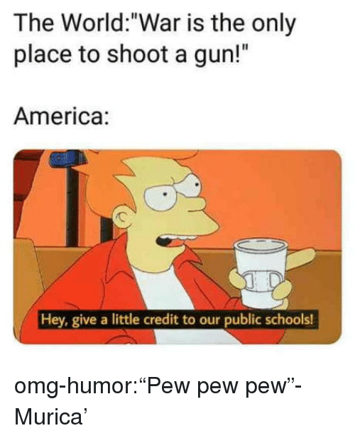 """America, Omg, and Tumblr: The World:""""War is the only  place to shoot a gun!""""  America:  Hey, give a little credit to our public schools! omg-humor:""""Pew pew pew""""- Murica'"""