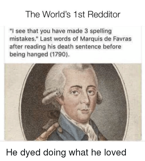 "Death, Last Words, and Mistakes: The World's 1st Redditor  ""I see that you have made 3 spelling  mistakes."" Last words of Marquis de Favras  after reading his death sentence before  being hanged (1790). He dyed doing what he loved"