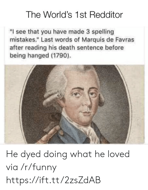 "Funny, Death, and Last Words: The World's 1st Redditor  ""I see that you have made 3 spelling  mistakes."" Last words of Marquis de Favras  after reading his death sentence before  being hanged (1790). He dyed doing what he loved via /r/funny https://ift.tt/2zsZdAB"