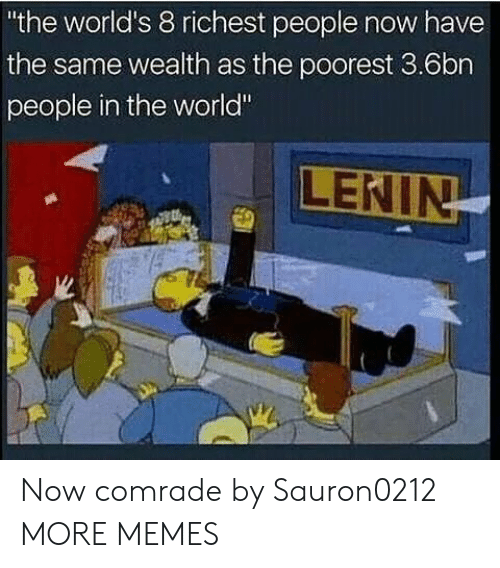 "Dank, Memes, and Target: the world's 8 richest people now have  the same wealth as the poorest 3.6bn  people in the world"" Now comrade by Sauron0212 MORE MEMES"