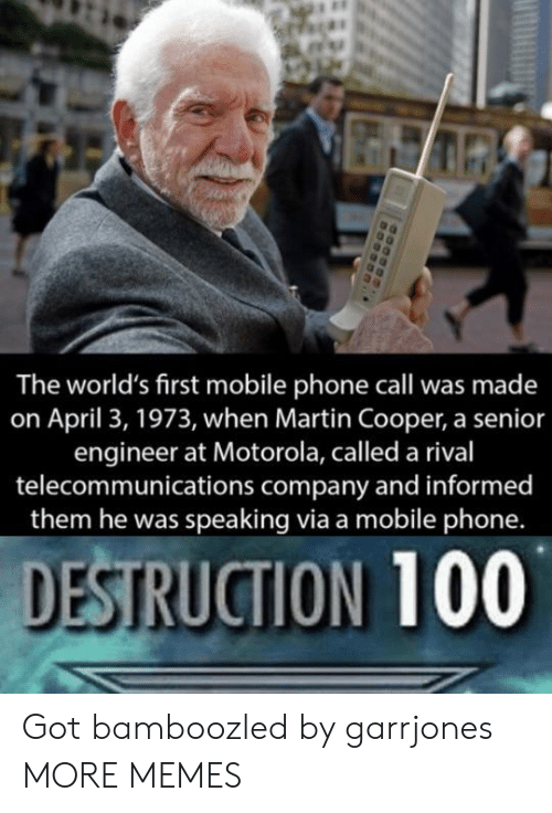 Dank, Martin, and Memes: The world's first mobile phone call was made  on April 3, 1973, when Martin Cooper, a senior  engineer at Motorola, called a rival  telecommunications company and informed  them he was speaking via a mobile phone.  DESTRUCTION 100 Got bamboozled by garrjones MORE MEMES