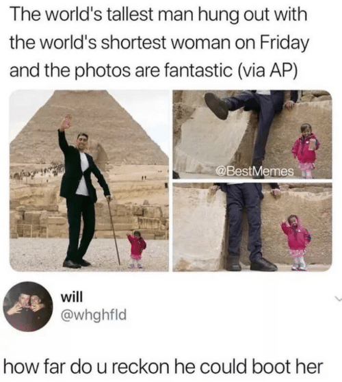 Friday, How, and Her: The world's tallest man hung out with  the world's shortest woman on Friday  and the photos are fantastic (via AP)  @BestMemes  will  @whghfld  how far do u reckon he could boot her