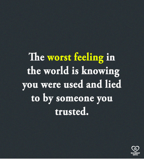 The Worst Feeling In The World Is Knowing Ou Were Used And Lied To