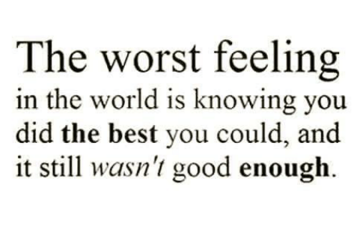 The Worst Feeling In The World Is Knowing You Did The Best You Could