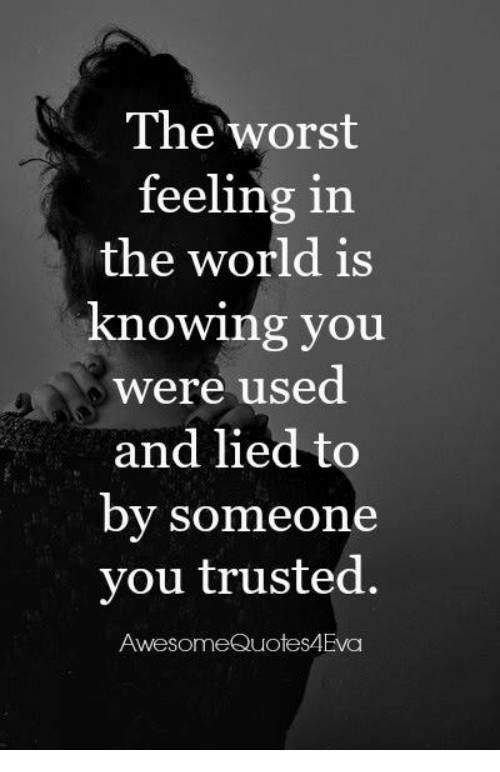 The Worst Feeling In The World Is Knowing You Were Used And Lied To