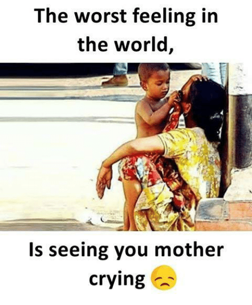 Crying, Memes, and The Worst: The worst feeling in  the world,  Is seeing you mother  crying