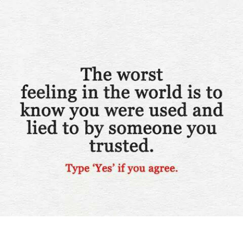 The Worst Feeling In The World Is To Know You Were Used And Lied To