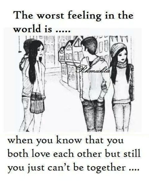 The Worst Feeling In The World Is When You Know That You Both Love