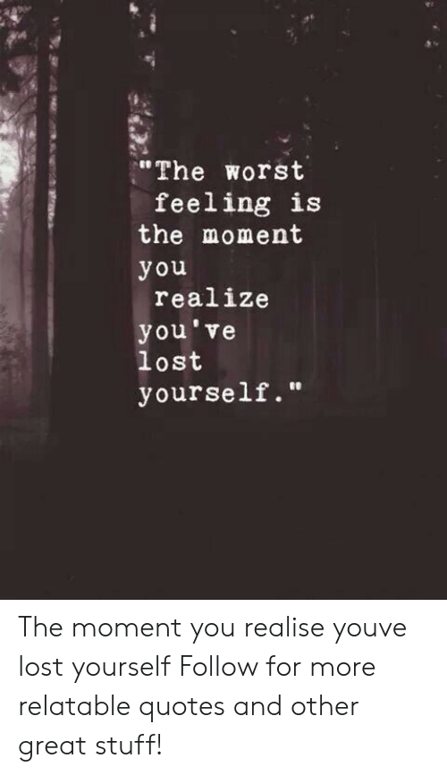 The Worst Feeling Is The Moment You Realize Youve Lost Yourself The