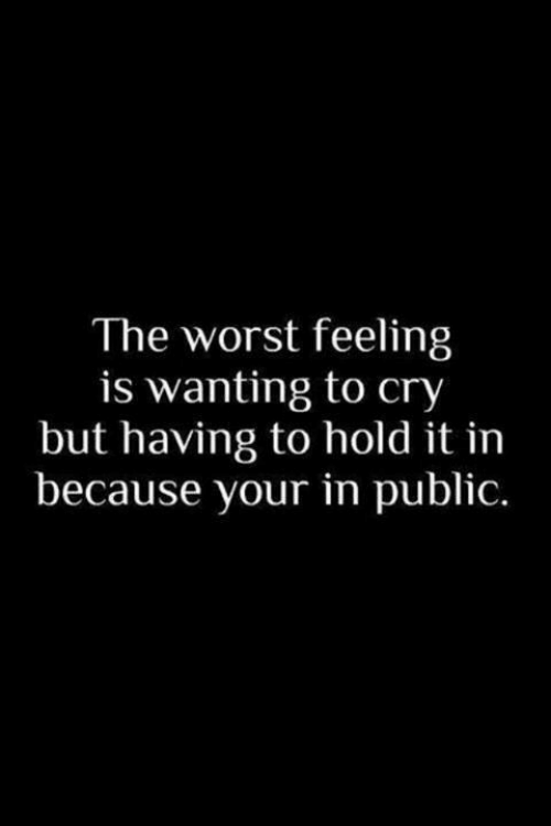 The Worst, Cry, and Public: The worst feeling  is wanting to cry  but having to hold it in  because your in public.