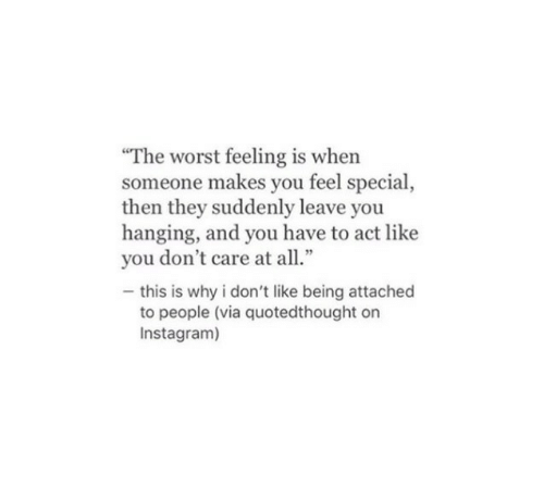 "Instagram, The Worst, and Act: ""The worst feeling is when  someone makes you feel special,  then they suddenly leave you  hanging, and you have to act like  you don't care at all.""  - this is why i don't like being attached  to people (via quotedthought on  Instagram)"