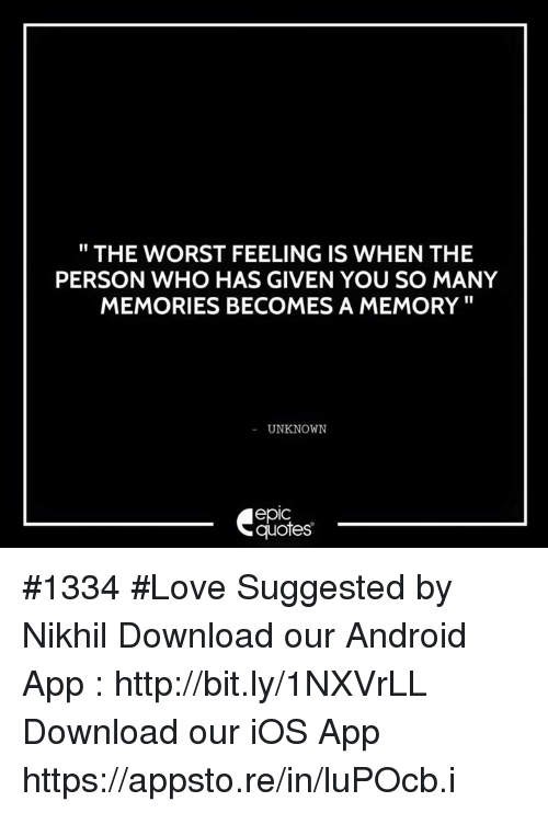 """Android, Love, and The Worst: THE WORST FEELING IS WHEN THE  PERSON WHO HAS GIVEN YOU SO MANY  MEMORIES BECOMES A MEMORY""""  UNKNOWN  epic  quotes #1334  #Love Suggested by Nikhil   Download our Android App : http://bit.ly/1NXVrLL Download our iOS App https://appsto.re/in/luPOcb.i"""