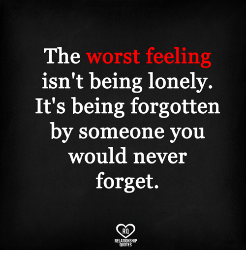 The Worst Feeling Isnt Being Lonely Its Being Forgotten By Someone