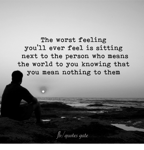 The Worst Feeling Youll Ever Feel Is Sitting Next To The Person Who