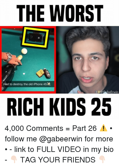 Friends, Iphone, and Memes: THE WORST  Had to destroy the old iPhone 4S  B@beErwin  RICH KIDS 25 4,000 Comments = Part 26 ⚠️ • follow me @gabeerwin for more • - link to FULL VIDEO in my bio - 👇🏻 TAG YOUR FRIENDS 👇🏻