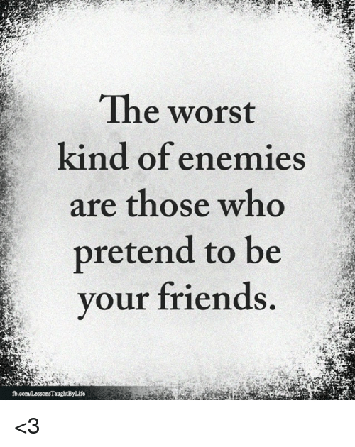Friends, Memes, and The Worst: The worst  kind of enemies  are those who  pretend to be  your friends <3
