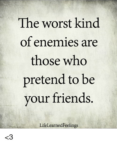 Friends, Memes, and The Worst: The worst kind  of enemies are  those who  pretend to be  vour friends.  LifeLearnedFeelings <3