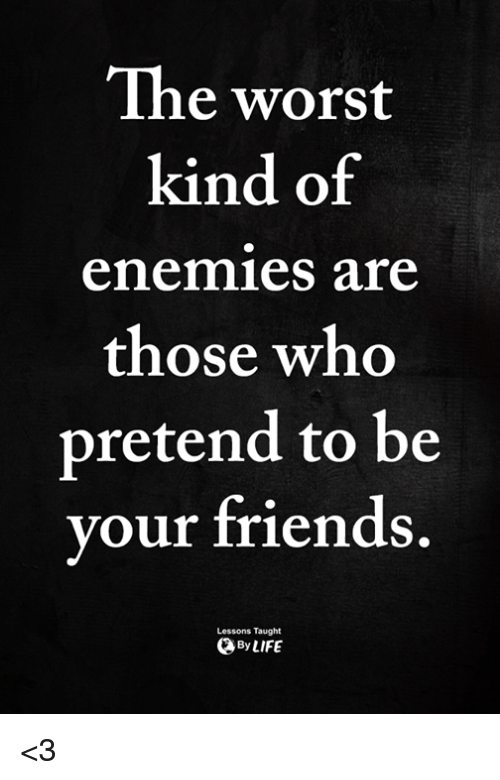 Friends, The Worst, and Enemies: The worst  kind of  enemies are  those who  pretend to be  your friends  Lessons Taught  ByLIFE <3