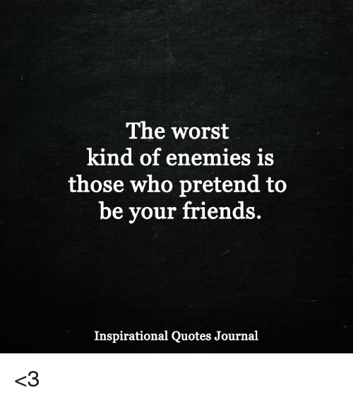 The Worst Kind Of Enemies Is Those Who Pretend To Be Your Friends