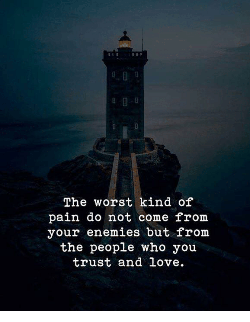 Love, The Worst, and Enemies: The worst kind of  pain do not come from  your enemies but from  the people who you  trust and love.
