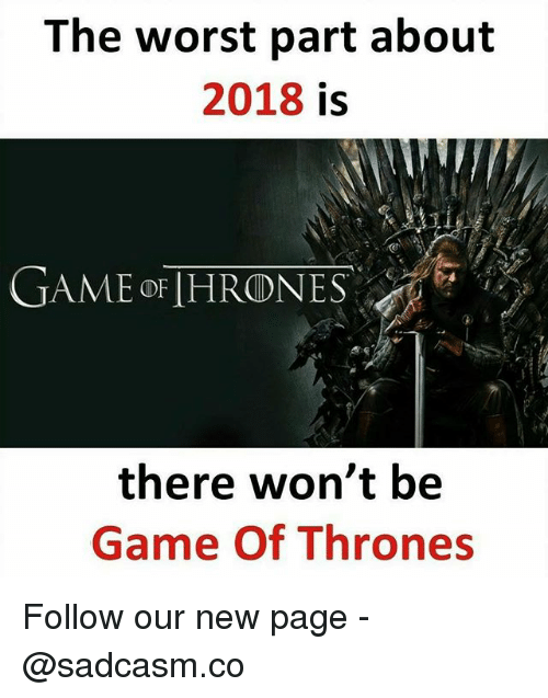 Game of Thrones, Memes, and The Worst: The worst part about  2018 is  GAME oFIHRONES  there won't be  Game Of Thrones Follow our new page - @sadcasm.co