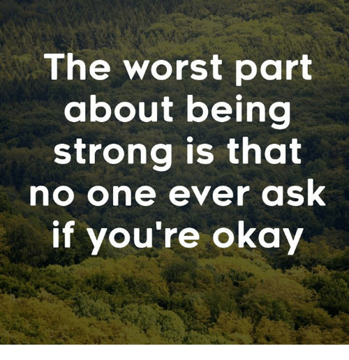 The Worst Part About Being Strong Is That No One Ever Ask If Youre