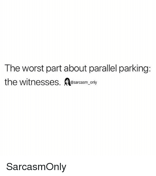 Funny, Memes, and The Worst: The worst part about parallel parking:  the witnesses. sarcasm, only SarcasmOnly