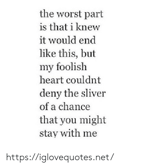 The Worst, Heart, and Net: the worst part  is that i knew  it would end  like this, but  my foolish  heart couldnt  deny the sliver  of a chance  that you might  stay with me https://iglovequotes.net/