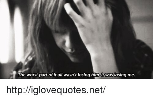 The Worst, Http, and Net: The worst part of it all wang him,it waslosing me. http://iglovequotes.net/