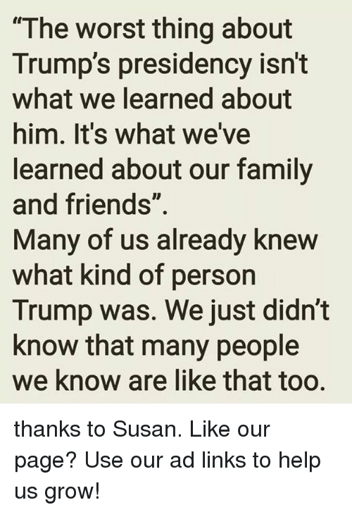 "Family, Friends, and The Worst: ""The worst thing about  Trump's presidency isn't  what we learned about  him. It's what we've  learned about our family  and friends""  Many of us already knew  what kind of person  Trump was. We just didn't  know that many people  we know are like that too. thanks to Susan.   Like our page?  Use our ad links to help us grow!"