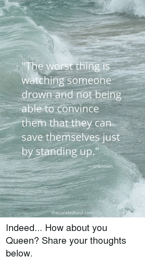 """Memes, 🤖, and Stand Up: """"The worst thing is  watching someone  drown and not being  able to convince  them that they can  save themselves just  by standing up.""""  unknown  ecurated soul com Indeed... How about you Queen? Share your thoughts below."""