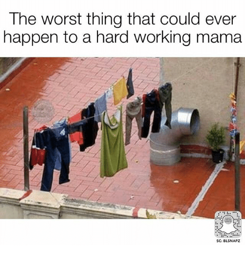 Memes, The Worst, and 🤖: The worst thing that could ever  happen to a hard working mama  SC: BLSNAPZ
