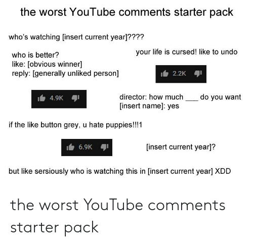 Life, Puppies, and Starter Packs: the worst YouTube comments starter pack  who's watching [insert current year]????  your life is cursed! like to undo  who is better?  like: [obvious winner]  reply: [generally unliked person]  2.2K  director: how much  do you want  4.9K  insert name]: yes  if the like button grey, u hate puppies!!!1  [insert current year]?  6.9K  but like sersiously who is watching this in [insert current year] XDD the worst YouTube comments starter pack