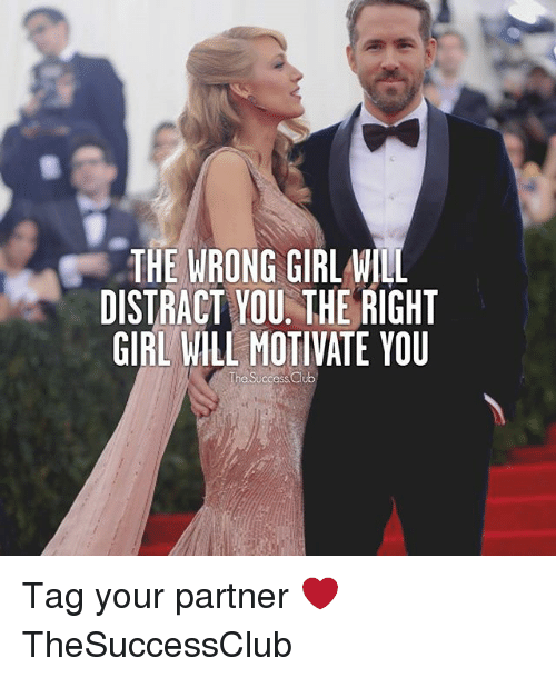 Club, Memes, and Girl: THE WRONG GIRL WILL  DISTRACT YOU. THE RIGHT  GIRL WILL MOTIVATE YOU  he Success Club Tag your partner ❤ TheSuccessClub