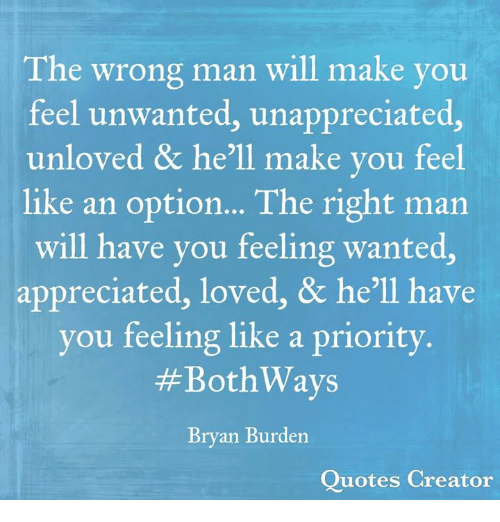 The Wrong Man Will Make You Feel Unwanted Unappreciated Unloved He
