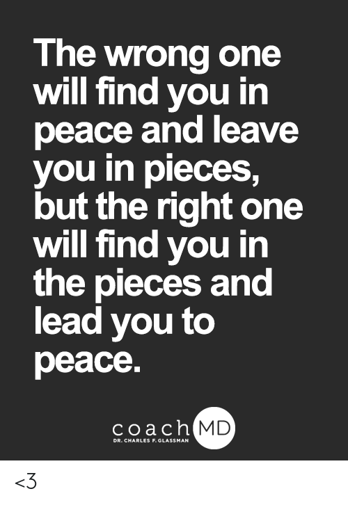 Memes, Peace, and 🤖: The wrong one  will find you in  peace and leave  you in pieces,  but the right one  will find you in  the pieces and  lead you to  peace  coachh  MD <3