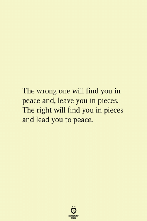 Peace, Lead, and One: The wrong one will find you in  peace and, leave you in pieces.  The right will find you in pieces  and lead you to peace.