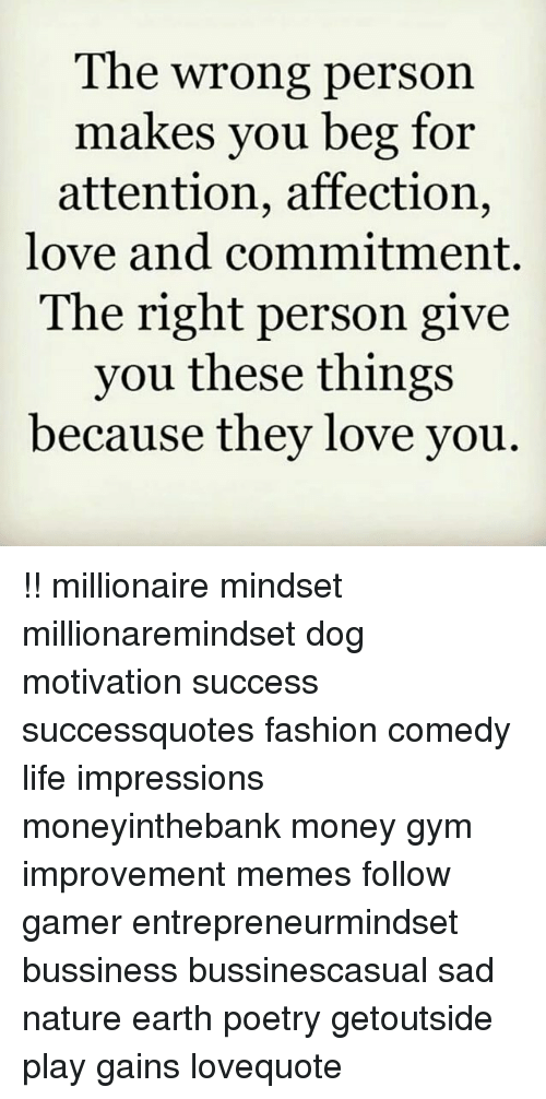 Fashion, Gym, and Life: The wrong persoi  makes you beg for  attention, affection,  love and commitment.  The right person give  you these things  because they love you !! millionaire mindset millionaremindset dog motivation success successquotes fashion comedy life impressions moneyinthebank money gym improvement memes follow gamer entrepreneurmindset bussiness bussinescasual sad nature earth poetry getoutside play gains lovequote